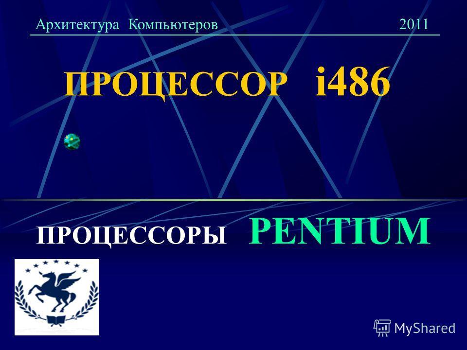 ПРОЦЕССОР i486 ПРОЦЕССОРЫ PENTIUM Архитектура Компьютеров2011
