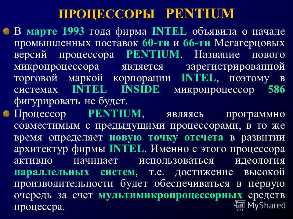 ПРОЦЕССОРЫ PENTIUM В марте 1993 года фирма INTEL объявила о начале промышленных поставок 60-ти и 66-ти Мегагерцовых версий процессора PENTIUM. Название нового микропроцессора является зарегистрированной торговой маркой корпорации INTEL, поэтому в сис