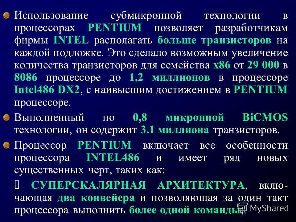 Использование субмикронной технологии в процессорах PENTIUM позволяет разработчикам фирмы INTEL располагать больше транзисторов на каждой подложке. Это сделало возможным увеличение количества транзисторов для семейства x86 от 29 000 в 8086 процессоре