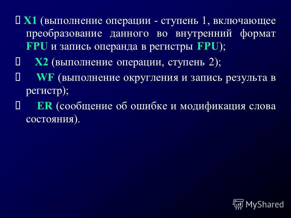 X1 (выполнение операции - ступень 1, включающее преобразование данного во внутренний формат FPU и запись операнда в регистры FPU); X2 (выполнение операции, ступень 2); WF (выполнение округления и запись результа в регистр); ER (сообщение об ошибке и