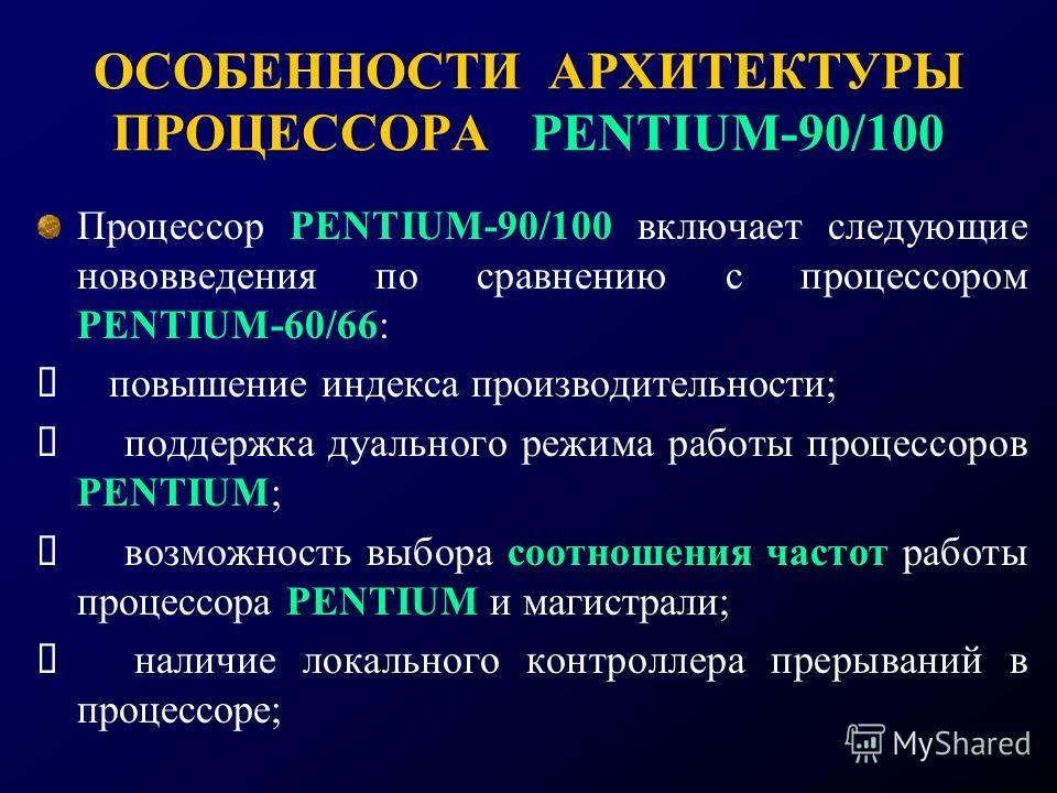 ОСОБЕННОСТИ АРХИТЕКТУРЫ ПРОЦЕССОРА PENTIUM-90/100 Процессор PENTIUM-90/100 включает следующие нововведения по сравнению с процессором PENTIUM-60/66: повышение индекса производительности; поддержка дуального режима работы процессоров PENTIUM; возможно