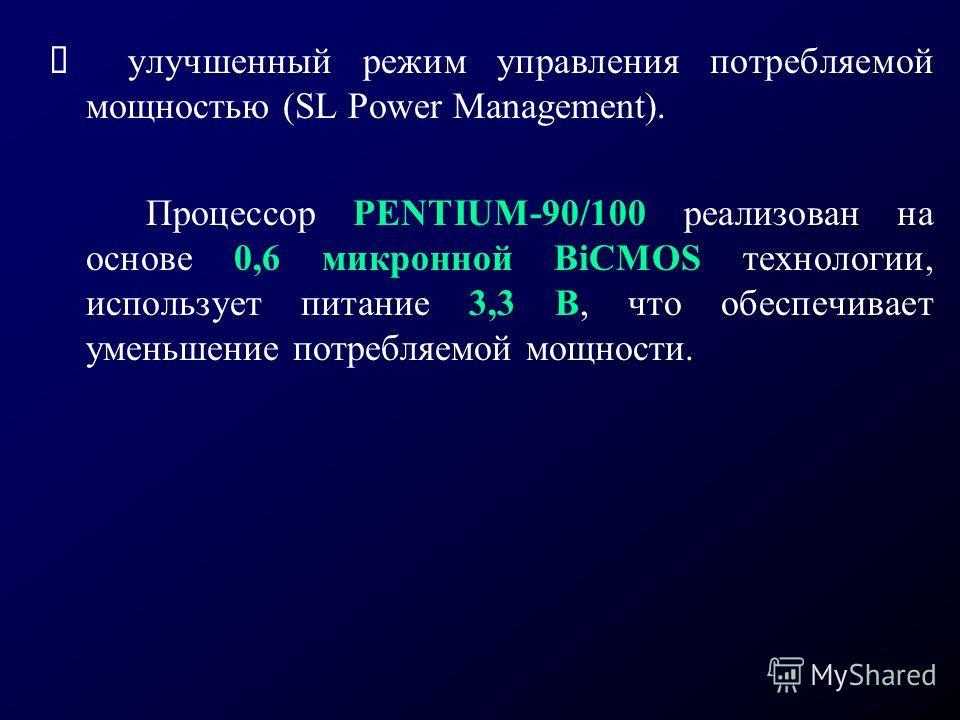 улучшенный режим управления потребляемой мощностью (SL Power Management). Процессор PENTIUM-90/100 реализован на основе 0,6 микронной BiCMOS технологии, использует питание 3,3 В, что обеспечивает уменьшение потребляемой мощности.