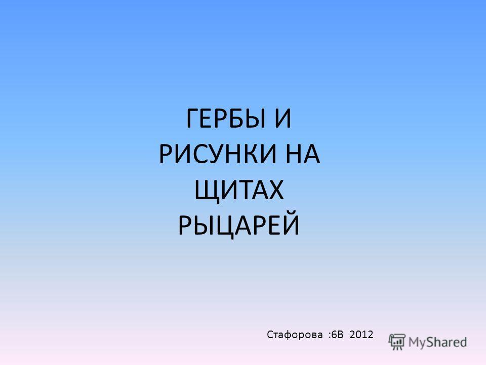 ГЕРБЫ И РИСУНКИ НА ЩИТАХ РЫЦАРЕЙ Стафорова :6В 2012