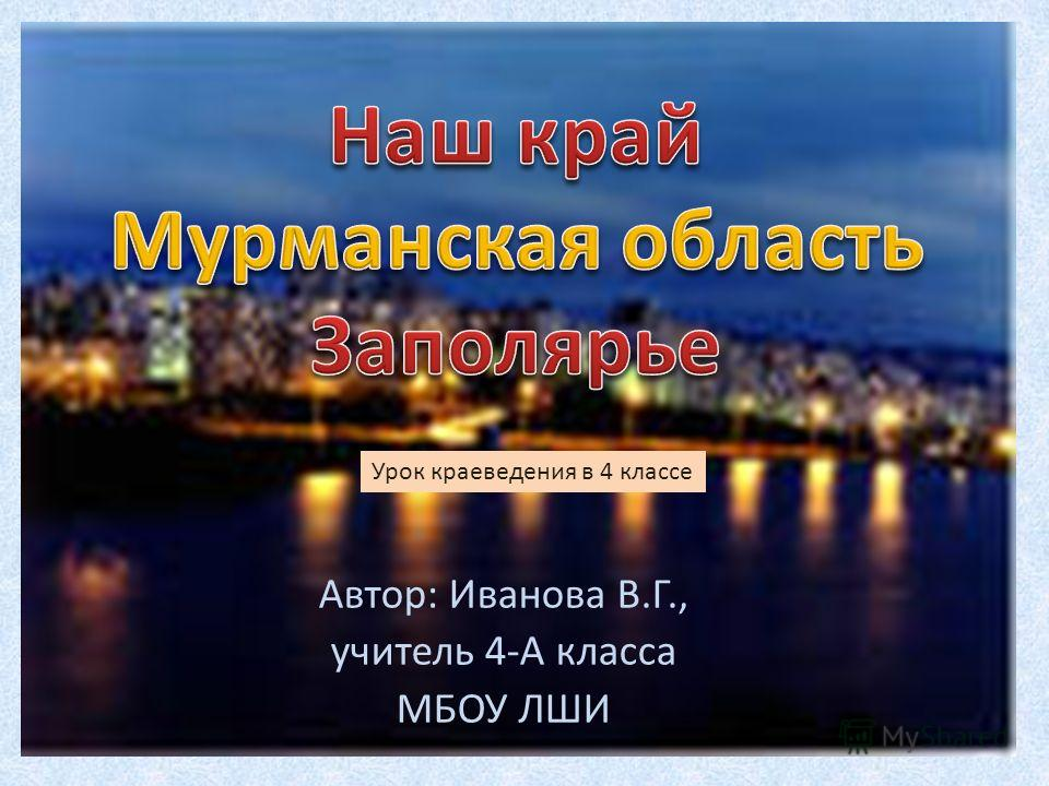 Автор: Иванова В.Г., учитель 4-А класса МБОУ ЛШИ Урок краеведения в 4 классе
