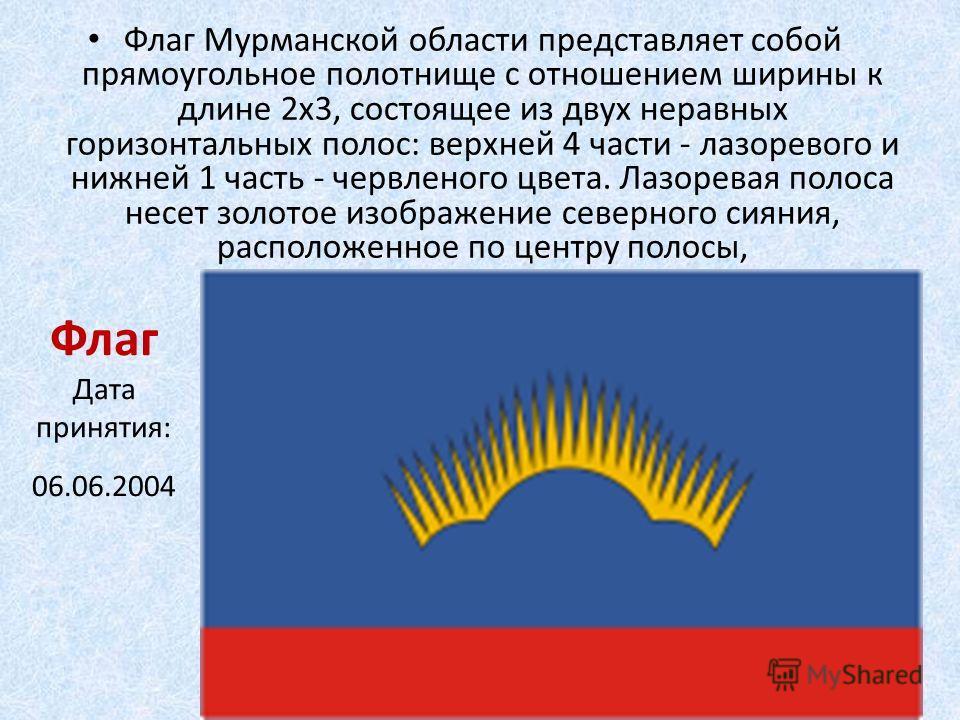 Флаг Дата принятия: 06.06.2004 Флаг Мурманской области представляет собой прямоугольное полотнище с отношением ширины к длине 2x3, состоящее из двух неравных горизонтальных полос: верхней 4 части - лазоревого и нижней 1 часть - червленого цвета. Лазо