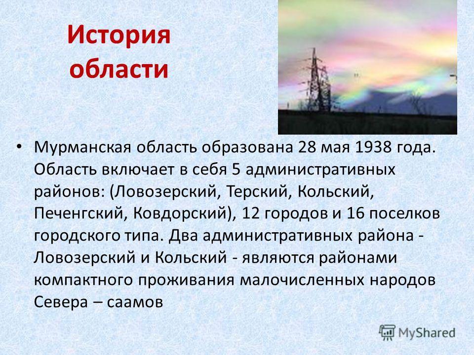 История области Мурманская область образована 28 мая 1938 года. Область включает в себя 5 административных районов: (Ловозерский, Терский, Кольский, Печенгский, Ковдорский), 12 городов и 16 поселков городского типа. Два административных района - Лово