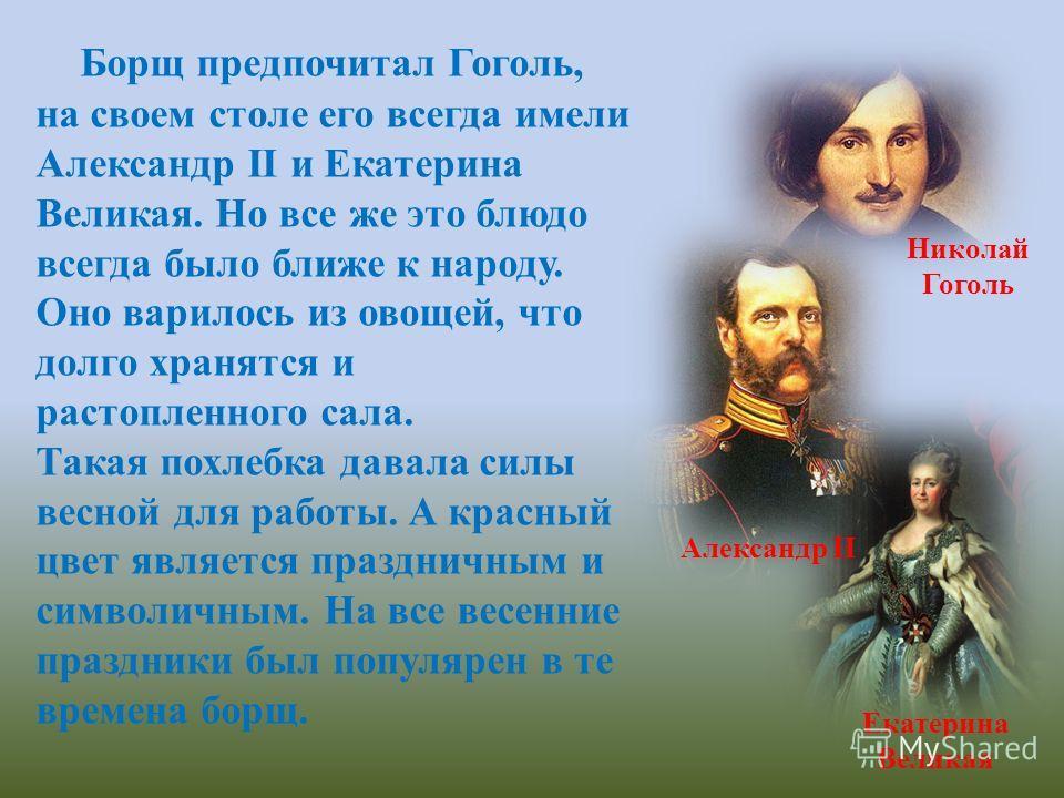 Борщ предпочитал Гоголь, на своем столе его всегда имели Александр II и Екатерина Великая. Но все же это блюдо всегда было ближе к народу. Оно варилось из овощей, что долго хранятся и растопленного сала. Такая похлебка давала силы весной для работы.