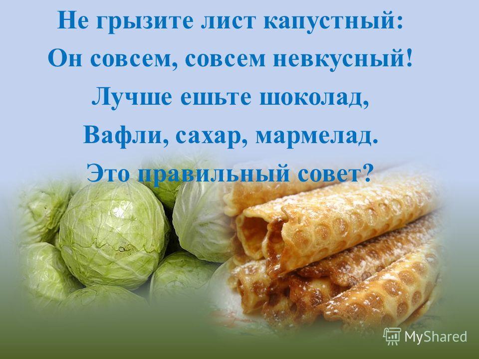 Не грызите лист капустный: Он совсем, совсем невкусный! Лучше ешьте шоколад, Вафли, сахар, мармелад. Это правильный совет?