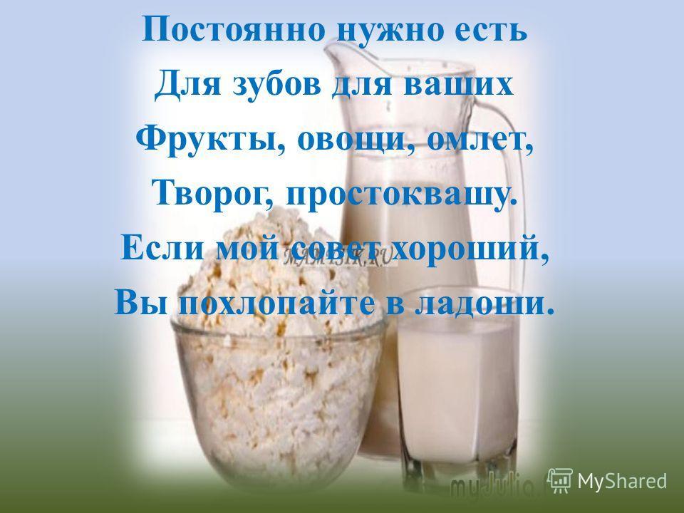 Постоянно нужно есть Для зубов для ваших Фрукты, овощи, омлет, Творог, простоквашу. Если мой совет хороший, Вы похлопайте в ладоши.