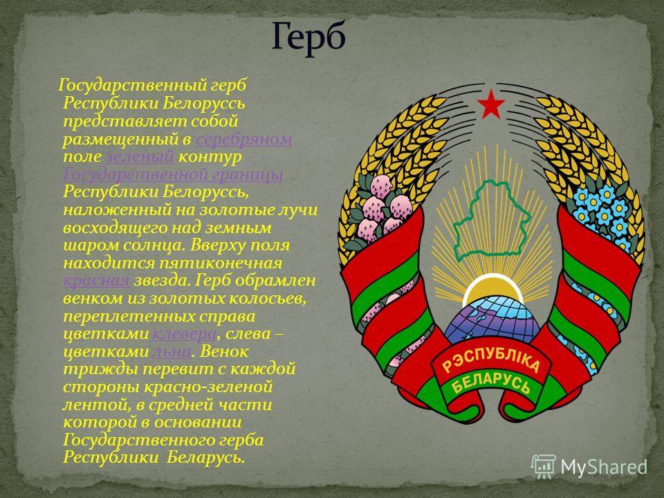Государственный герб Республики Белоруссь представляет собой размещенный в серебряном поле зеленый контур Государственной границы Республики Белоруссь, наложенный на золотые лучи восходящего над земным шаром солнца. Вверху поля находится пятиконечная