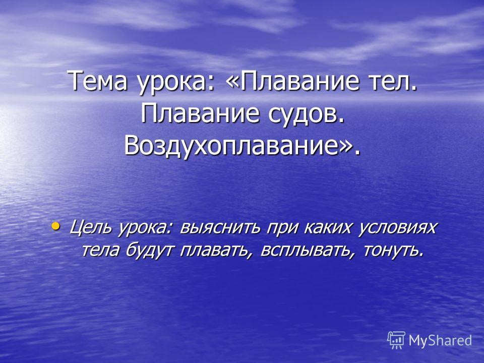 Тема урока: «Плавание тел. Плавание судов. Воздухоплавание». Цель урока: выяснить при каких условиях тела будут плавать, всплывать, тонуть. Цель урока: выяснить при каких условиях тела будут плавать, всплывать, тонуть.