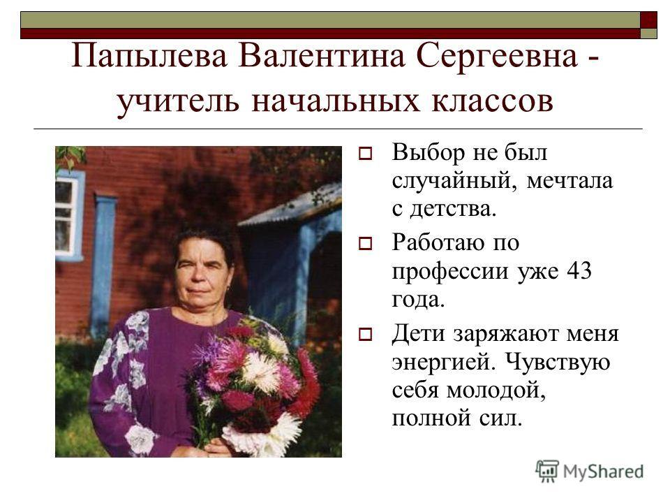 Папылева Валентина Сергеевна - учитель начальных классов Выбор не был случайный, мечтала с детства. Работаю по профессии уже 43 года. Дети заряжают меня энергией. Чувствую себя молодой, полной сил.