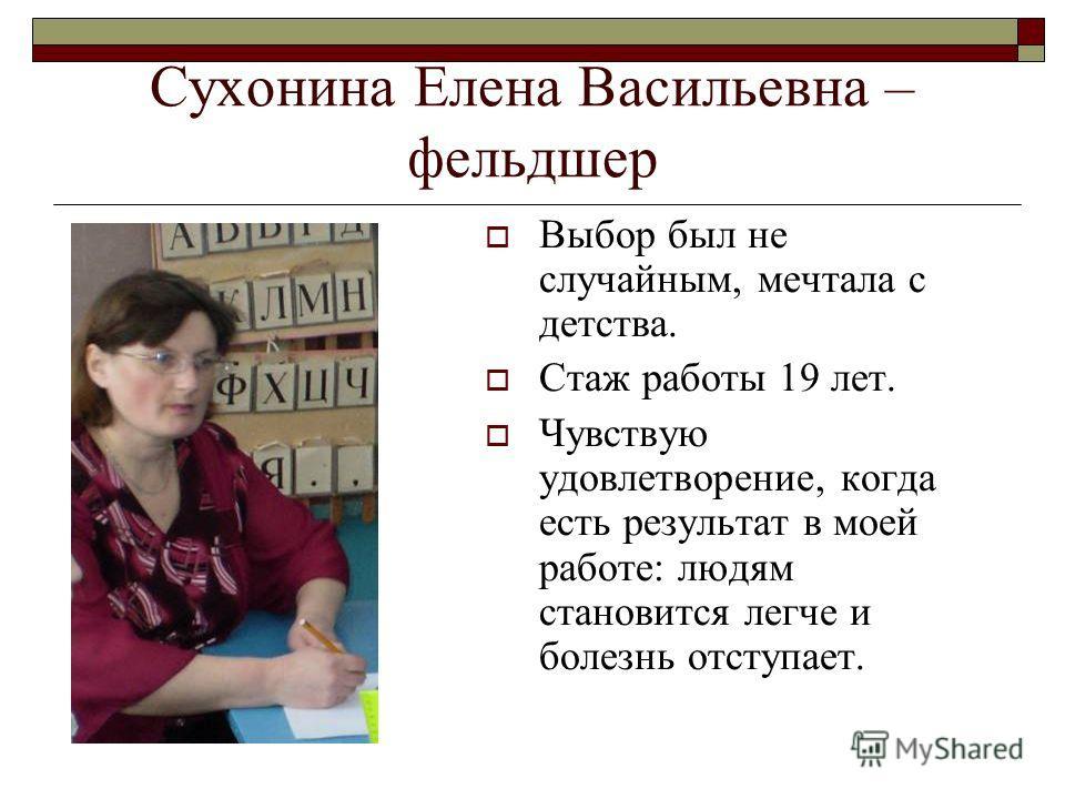 Сухонина Елена Васильевна – фельдшер Выбор был не случайным, мечтала с детства. Стаж работы 19 лет. Чувствую удовлетворение, когда есть результат в моей работе: людям становится легче и болезнь отступает.