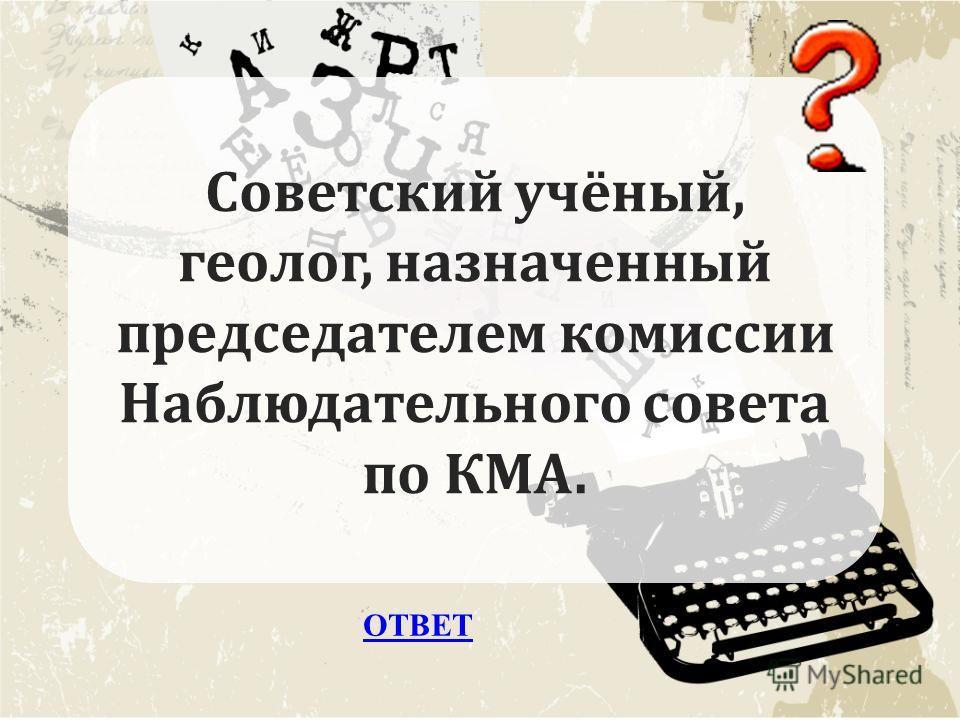 ОТВЕТ Советский учёный, геолог, назначенный председателем комиссии Наблюдательного совета по КМА.