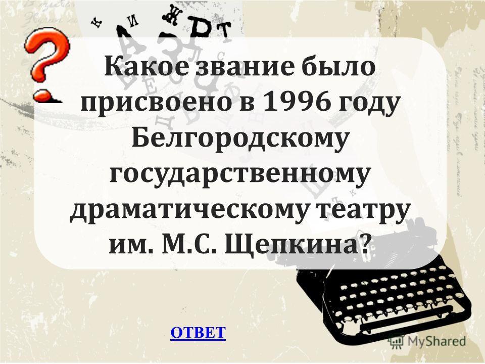 ОТВЕТ Какое звание было присвоено в 1996 году Белгородскому государственному драматическому театру им. М.С. Щепкина?