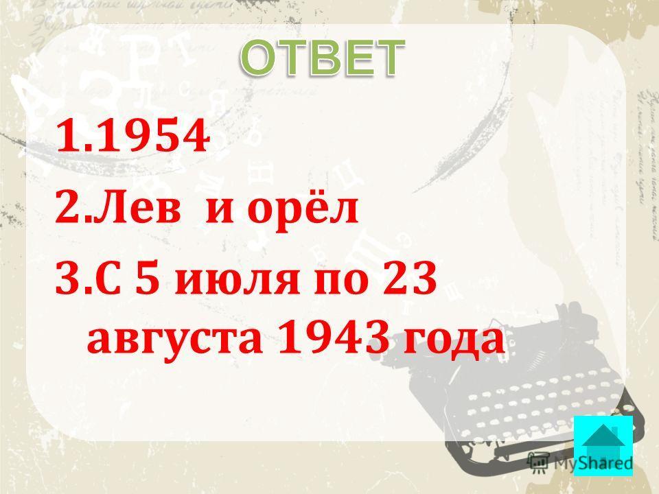 1.1954 2.Лев и орёл 3.С 5 июля по 23 августа 1943 года