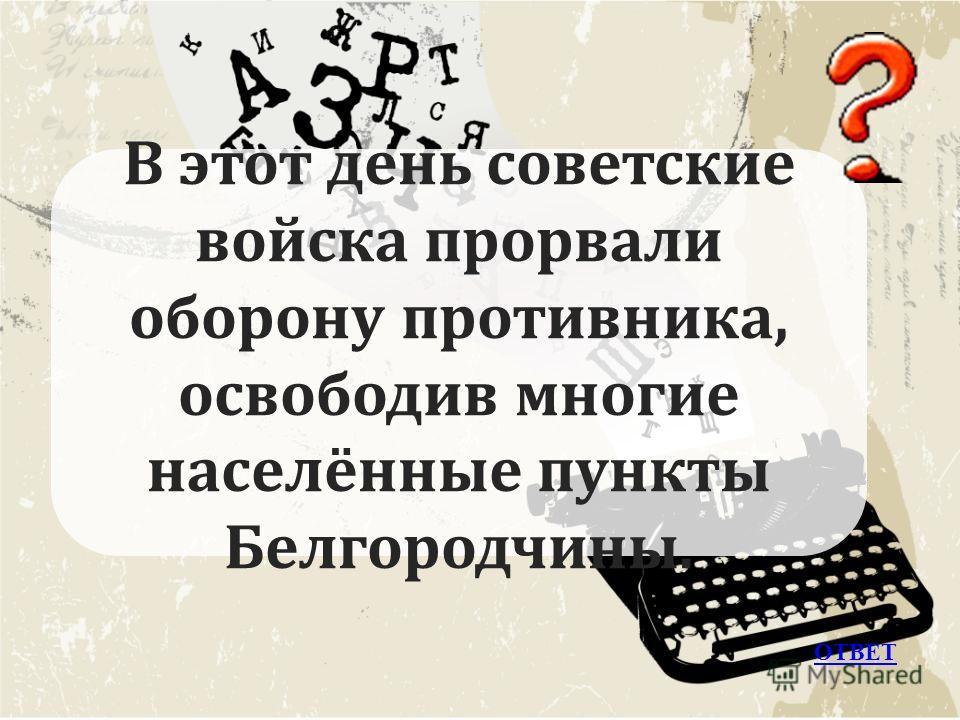 В этот день советские войска прорвали оборону противника, освободив многие населённые пункты Белгородчины. ОТВЕТ