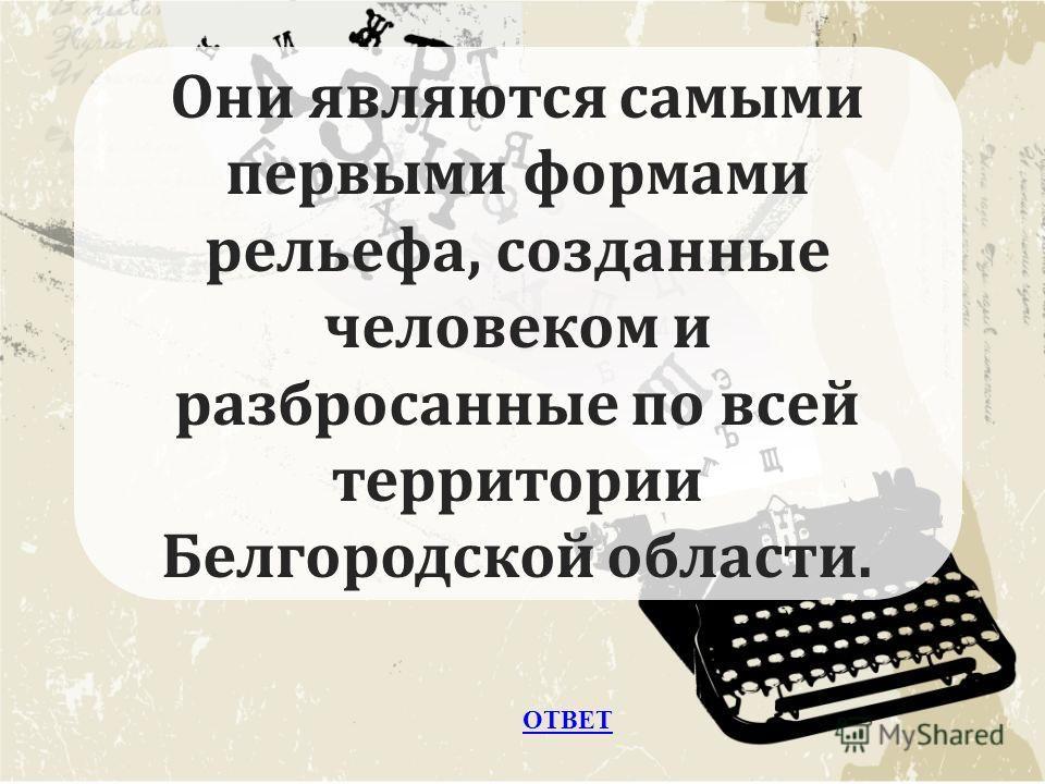 ОТВЕТ Они являются самыми первыми формами рельефа, созданные человеком и разбросанные по всей территории Белгородской области.
