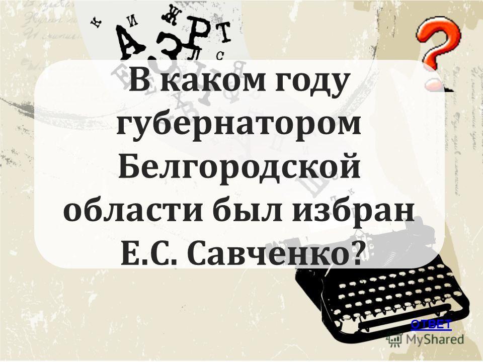 ОТВЕТ В каком году губернатором Белгородской области был избран Е.С. Савченко?