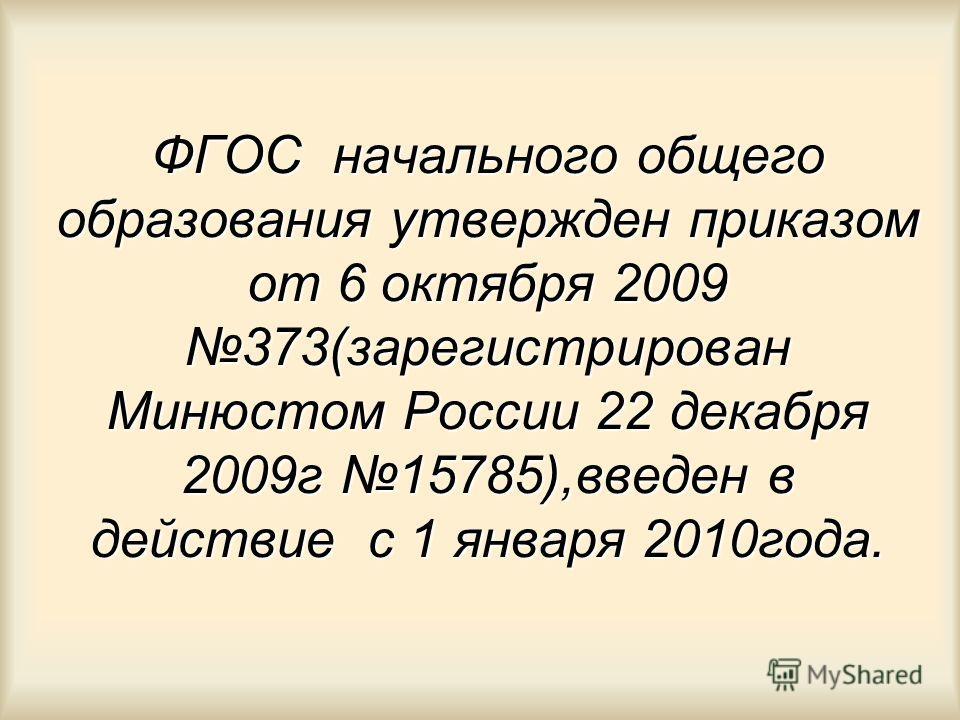 ФГОС начального общего образования утвержден приказом от 6 октября 2009 373(зарегистрирован Минюстом России 22 декабря 2009г 15785),введен в действие с 1 января 2010года.