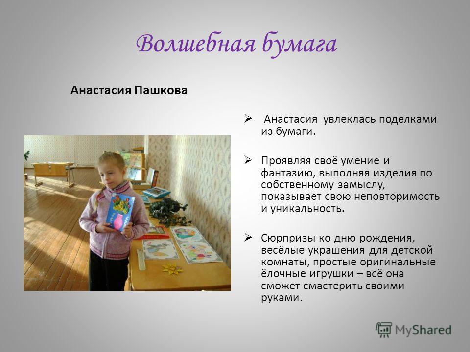 Волшебная бумага Анастасия Пашкова Анастасия увлеклась поделками из бумаги. Проявляя своё умение и фантазию, выполняя изделия по собственному замыслу, показывает свою неповторимость и уникальность. Сюрпризы ко дню рождения, весёлые украшения для детс