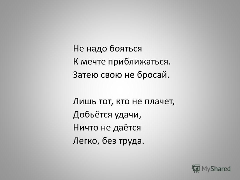 Не надо бояться К мечте приближаться. Затею свою не бросай. Лишь тот, кто не плачет, Добьётся удачи, Ничто не даётся Легко, без труда.