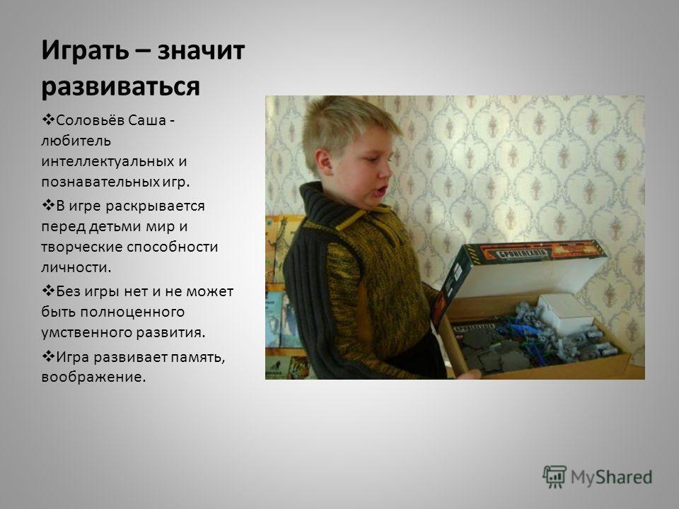Играть – значит развиваться Соловьёв Саша - любитель интеллектуальных и познавательных игр. В игре раскрывается перед детьми мир и творческие способности личности. Без игры нет и не может быть полноценного умственного развития. Игра развивает память,