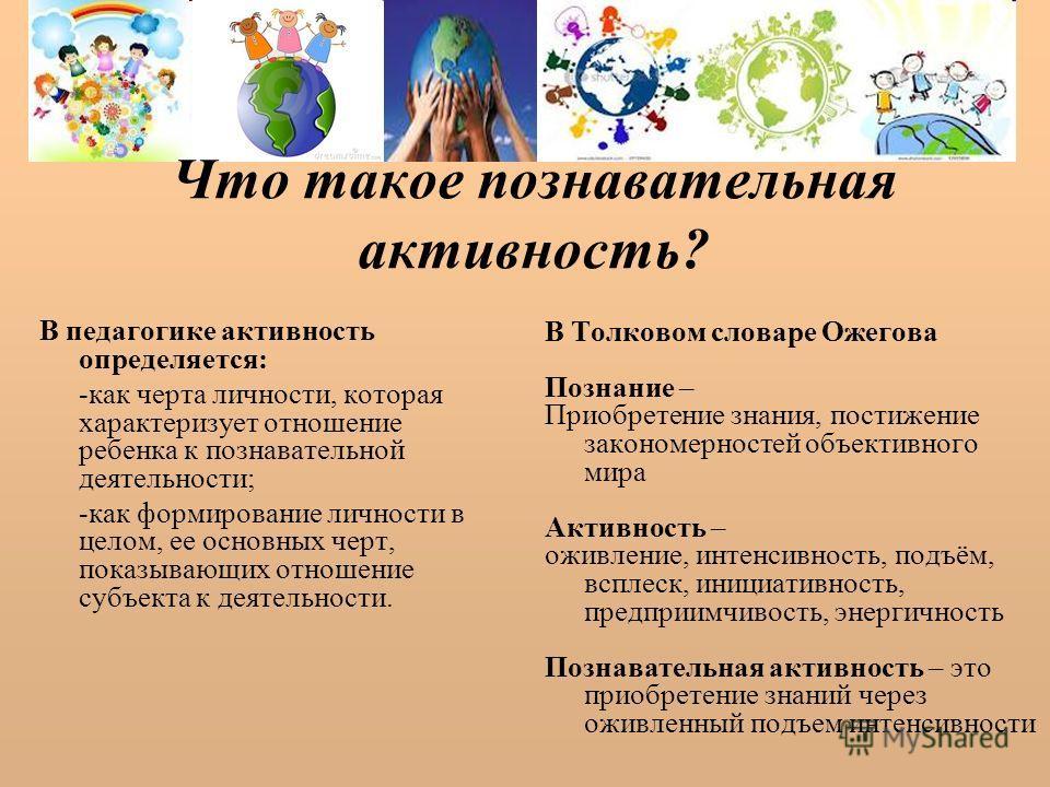 Что такое познавательная активность? В педагогике активность определяется: -как черта личности, которая характеризует отношение ребенка к познавательной деятельности; -как формирование личности в целом, ее основных черт, показывающих отношение субъек