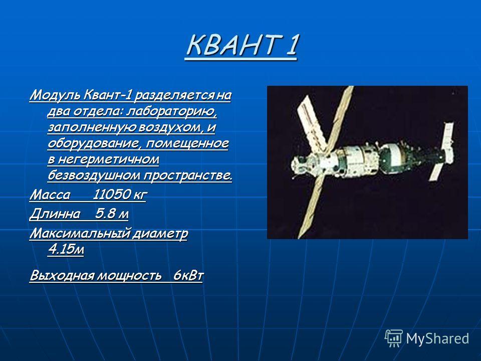 КВАНТ 1 Модуль Квант-1 разделяется на два отдела: лабораторию, заполненную воздухом, и оборудование, помещeнное в негерметичном безвоздушном пространстве. Масса 11050 кг Длинна 5.8 м Максимальный диаметр 4.15м Выходная мощность 6кВт