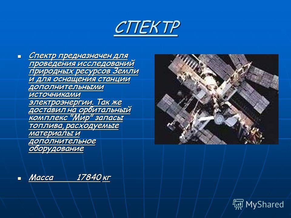СПЕКТР Спектр предназначен для проведения исследований природных ресурсов Земли и для оснащения станции дополнительными источниками электроэнергии. Так же доставил на орбитальный комплекс