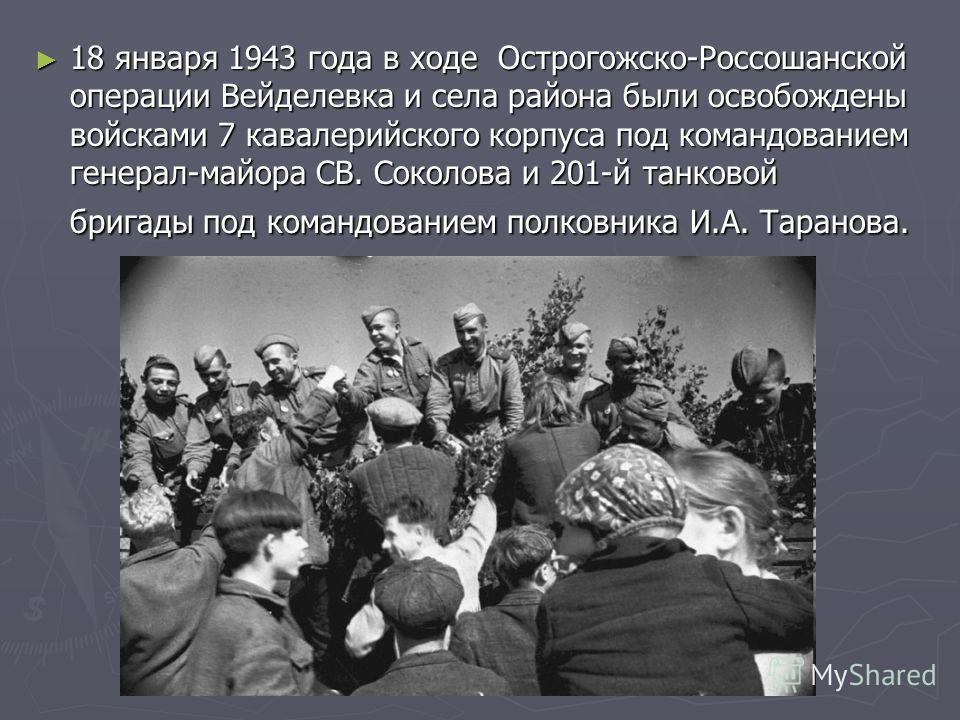 18 января 1943 года в ходе Острогожско-Россошанской операции Вейделевка и села района были освобождены войсками 7 кавалерийского корпуса под командованием генерал-майора СВ. Соколова и 201-й танковой бригады под командованием полковника И.А. Таранова