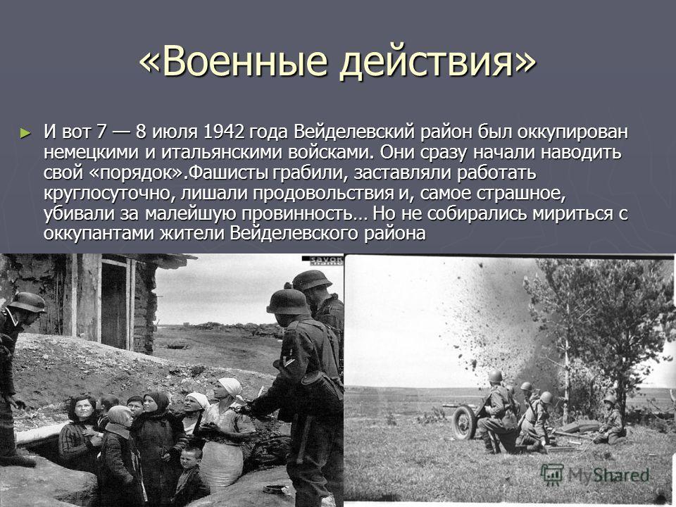 И вот 7 8 июля 1942 года Вейделевский район был оккупирован немецкими и итальянскими войсками. Они сразу начали наводить свой «порядок».Фашисты грабили, заставляли работать круглосуточно, лишали продовольствия и, самое страшное, убивали за малейшую п