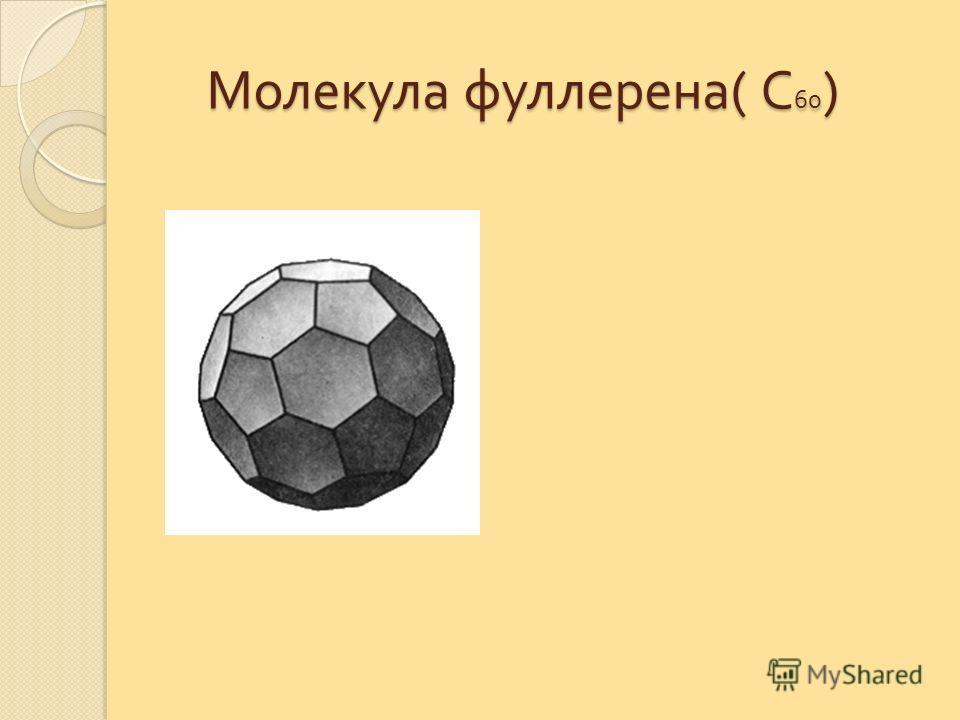 Молекула фуллерена ( С 60 ) Молекула фуллерена ( С 60 )