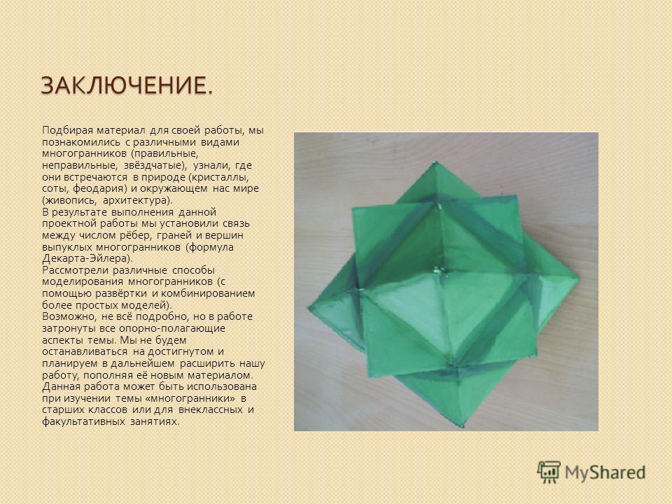 ЗАКЛЮЧЕНИЕ. Подбирая материал для своей работы, мы познакомились с различными видами многогранников ( правильные, неправильные, звёздчатые ), узнали, где они встречаются в природе ( кристаллы, соты, феодария ) и окружающем нас мире ( живопись, архите