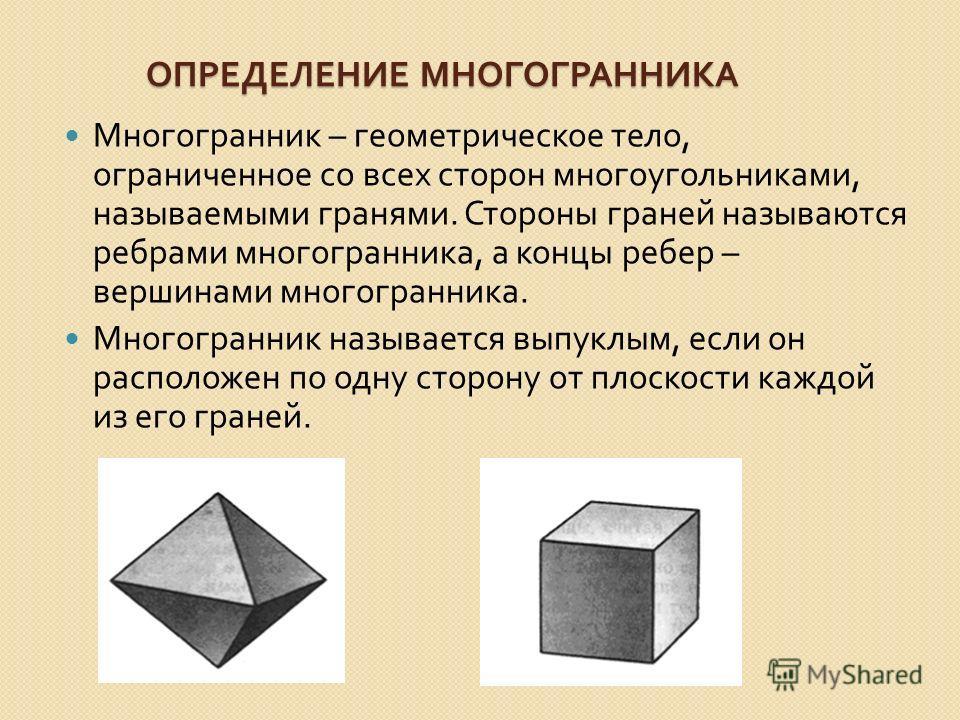 ОПРЕДЕЛЕНИЕ МНОГОГРАННИКА ОПРЕДЕЛЕНИЕ МНОГОГРАННИКА Многогранник – геометрическое тело, ограниченное со всех сторон многоугольниками, называемыми гранями. Стороны граней называются ребрами многогранника, а концы ребер – вершинами многогранника. Много
