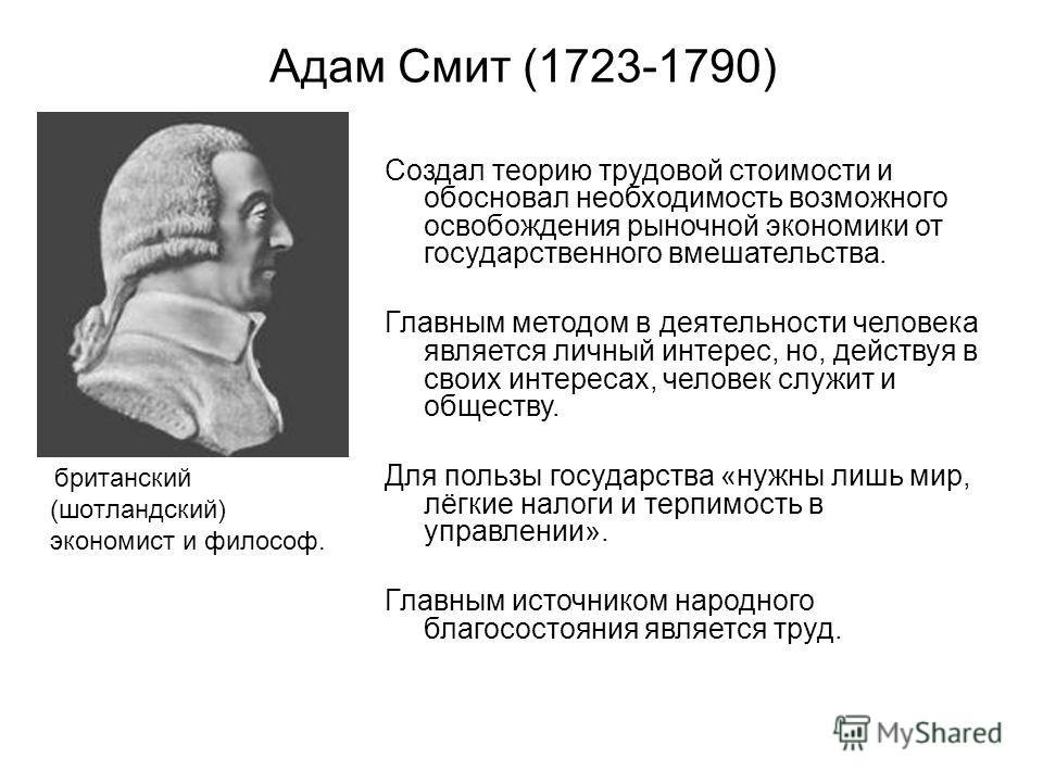 британский (шотландский) экономист и философ. Адам Смит (1723-1790) Создал теорию трудовой стоимости и обосновал необходимость возможного освобождения рыночной экономики от государственного вмешательства. Главным методом в деятельности человека являе