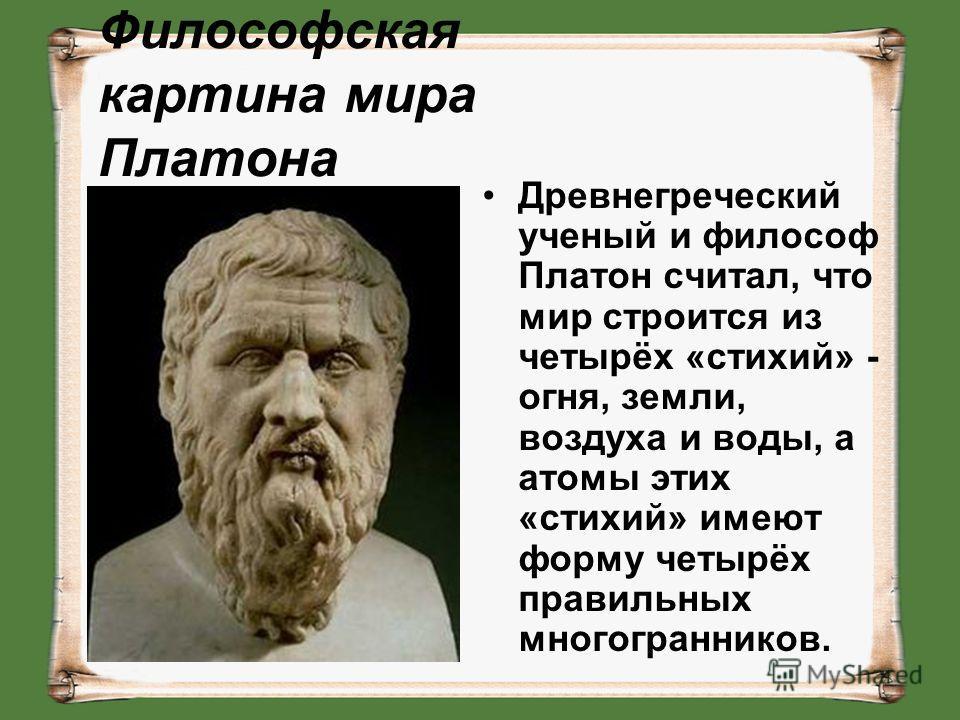 Философская картина мира Платона Древнегреческий ученый и философ Платон считал, что мир строится из четырёх «стихий» - огня, земли, воздуха и воды, а атомы этих «стихий» имеют форму четырёх правильных многогранников.