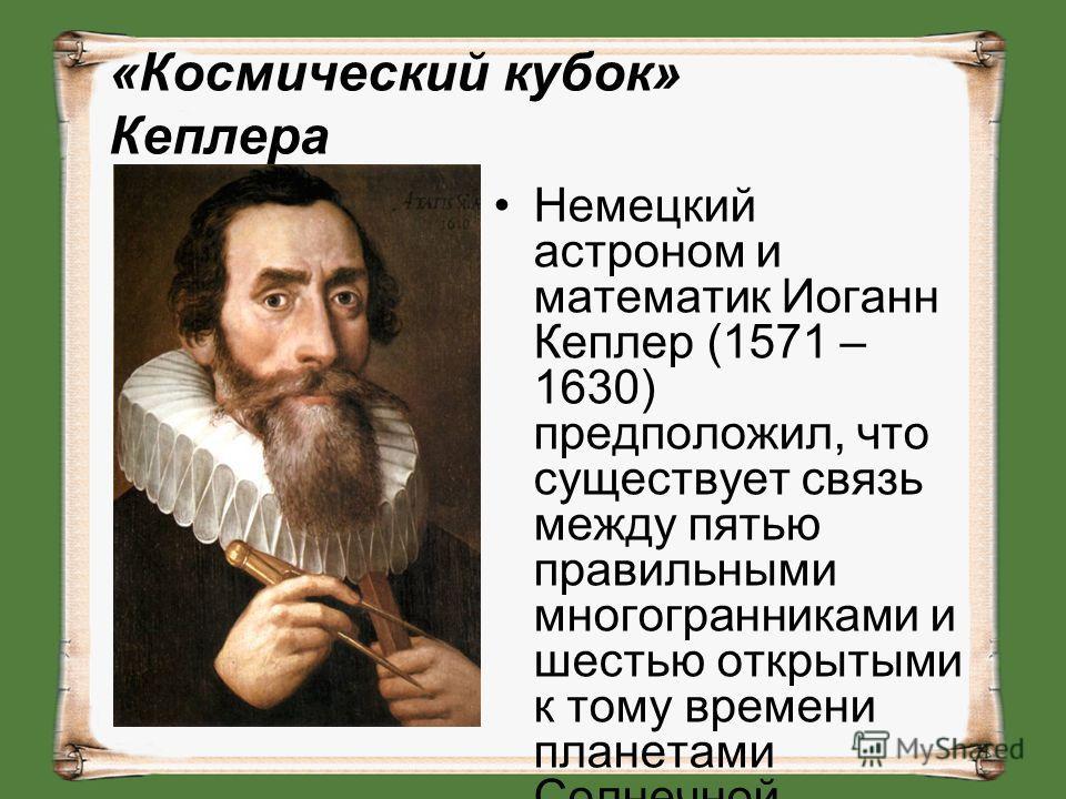 «Космический кубок» Кеплера Немецкий астроном и математик Иоганн Кеплер (1571 – 1630) предположил, что существует связь между пятью правильными многогранниками и шестью открытыми к тому времени планетами Солнечной системы.