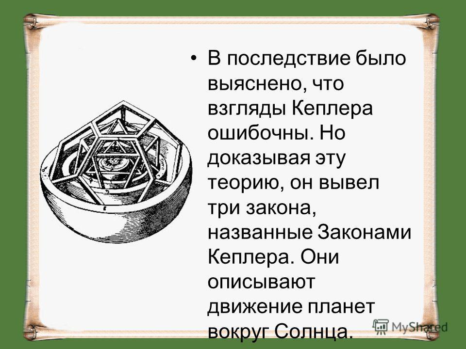 В последствие было выяснено, что взгляды Кеплера ошибочны. Но доказывая эту теорию, он вывел три закона, названные Законами Кеплера. Они описывают движение планет вокруг Солнца.