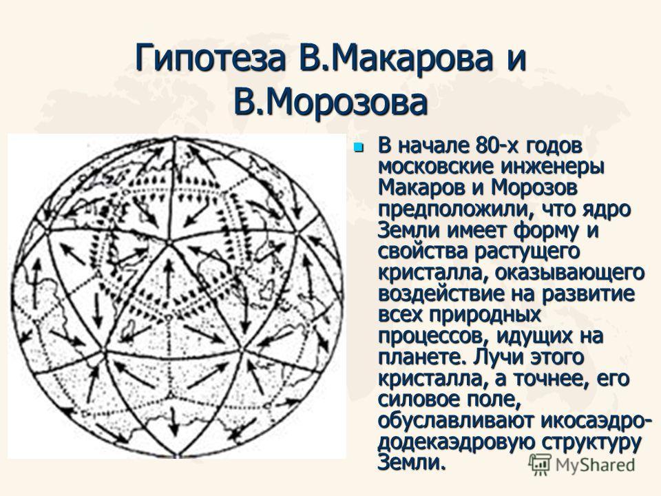 Гипотеза В.Макарова и В.Морозова В начале 80-х годов московские инженеры Макаров и Морозов предположили, что ядро Земли имеет форму и свойства растущего кристалла, оказывающего воздействие на развитие всех природных процессов, идущих на планете. Лучи