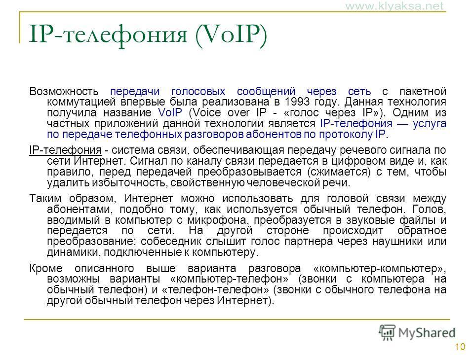10 IP-телефония (VoIP) Возможность передачи голосовых сообщений через сеть с пакетной коммутацией впервые была реализована в 1993 году. Данная технология получила название VoIP (Voice over IP - «голос через IP»). Одним из частных приложений данной те