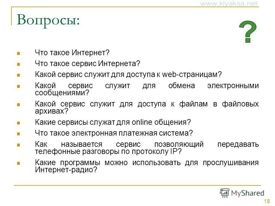 18 Вопросы: Что такое Интернет? Что такое сервис Интернета? Какой сервис служит для доступа к web-страницам? Какой сервис служит для обмена электронными сообщениями? Какой сервис служит для доступа к файлам в файловых архивах? Какие сервисы служат дл