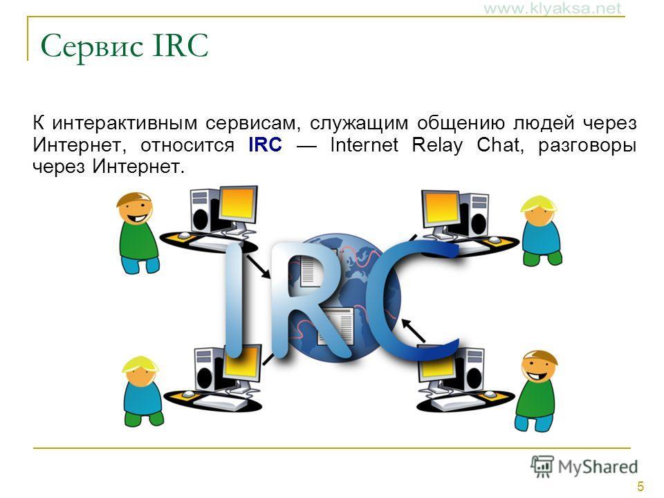 5 Сервис IRC К интерактивным сервисам, служащим общению людей через Интернет, относится IRC Internet Relay Chat, разговоры через Интернет.