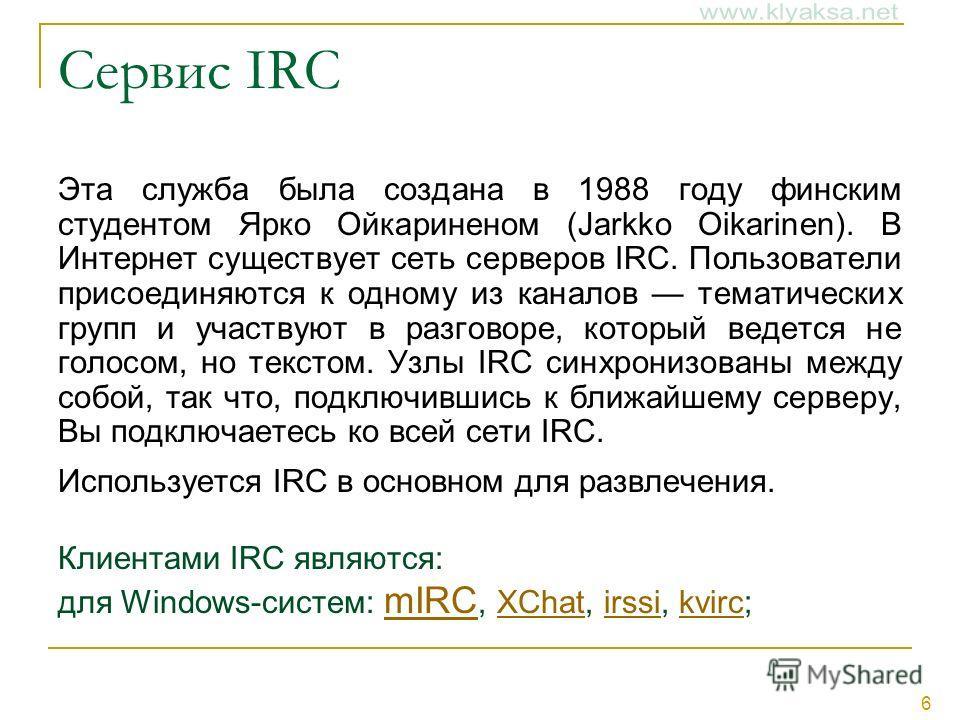 6 Сервис IRC Эта служба была создана в 1988 году финским студентом Ярко Ойкариненом (Jarkko Oikarinen). В Интернет существует сеть серверов IRC. Пользователи присоединяются к одному из каналов тематических групп и участвуют в разговоре, который ведет
