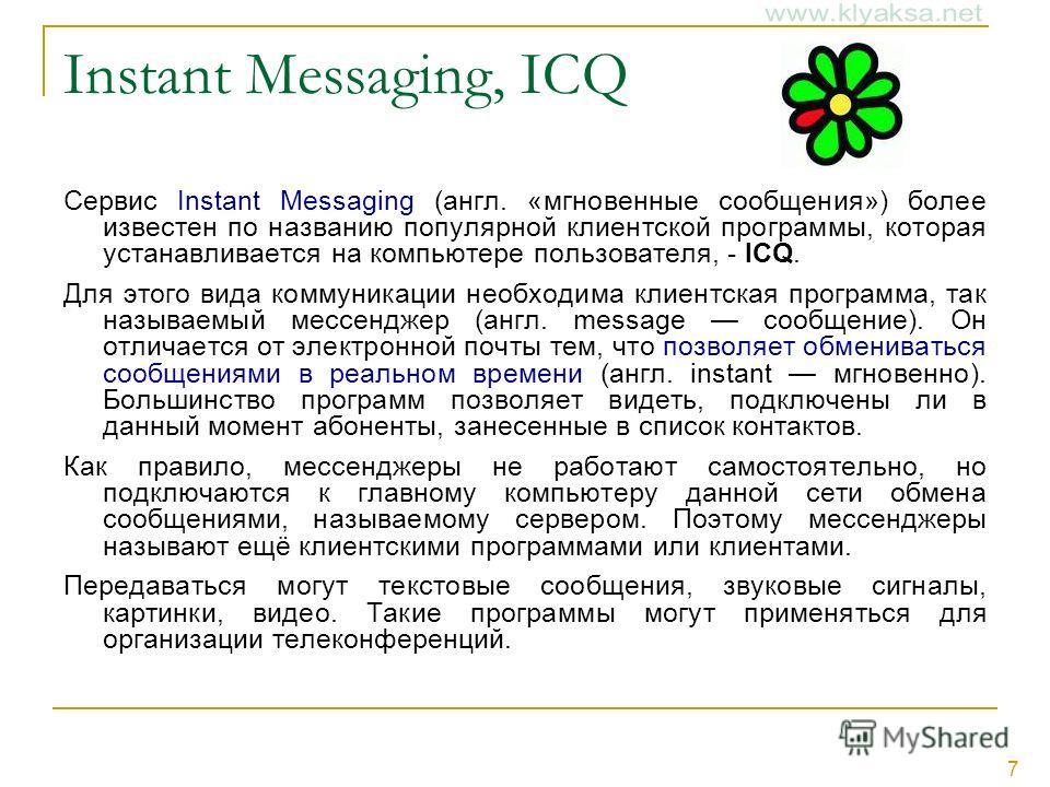 7 Instant Messaging, ICQ Сервис Instant Messaging (англ. «мгновенные сообщения») более известен по названию популярной клиентской программы, которая устанавливается на компьютере пользователя, - ICQ. Для этого вида коммуникации необходима клиентская