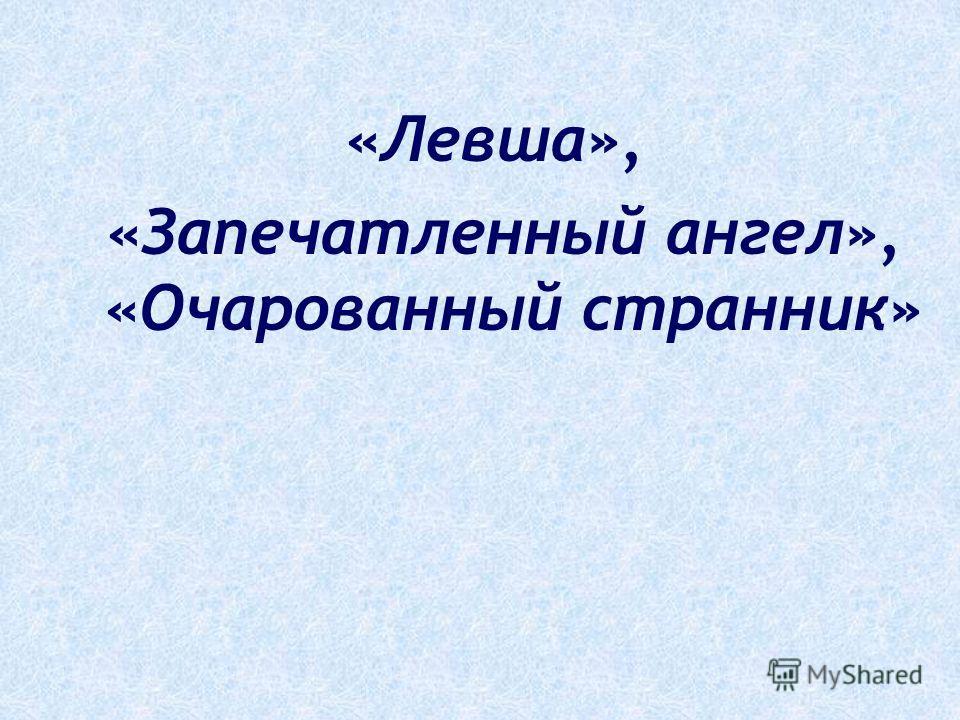 «Левша», «Запечатленный ангел», «Очарованный странник»