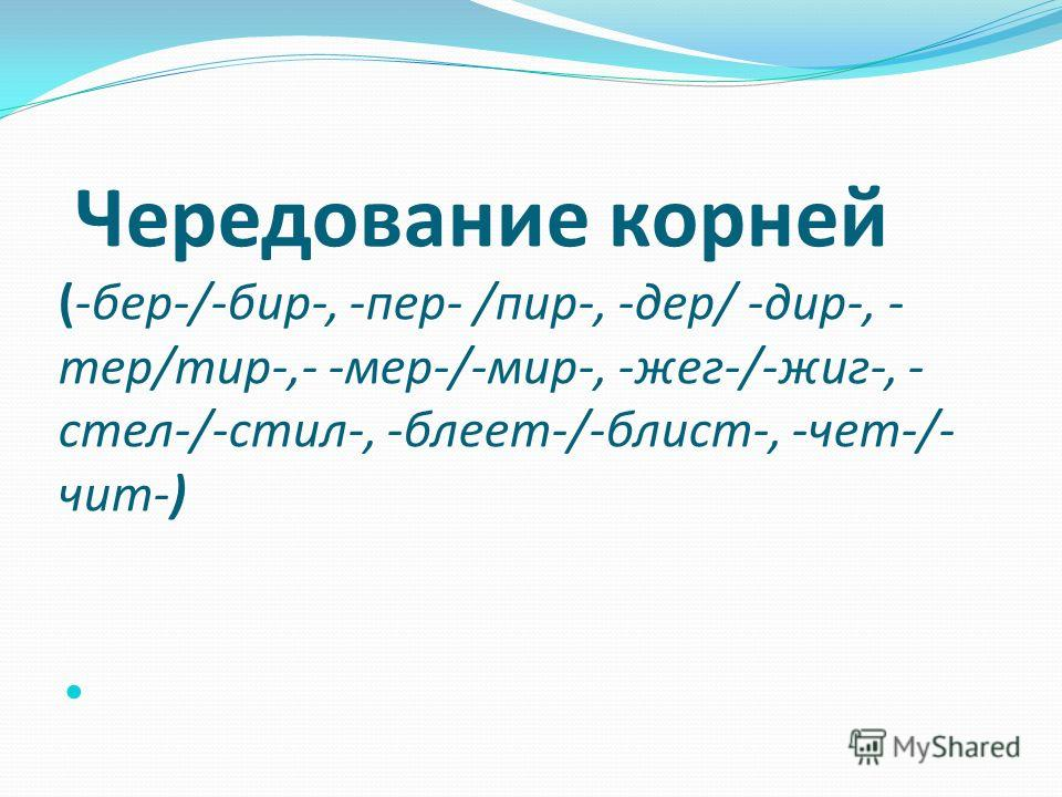 Чередование корней (-бер-/-бир-, -пер- /пир-, -дер/ -дир-, - тер/тир-,- -мер-/-мир-, -жег-/-жиг-, - стел-/-стил-, -блеет-/-блист-, -чет-/- чит-)