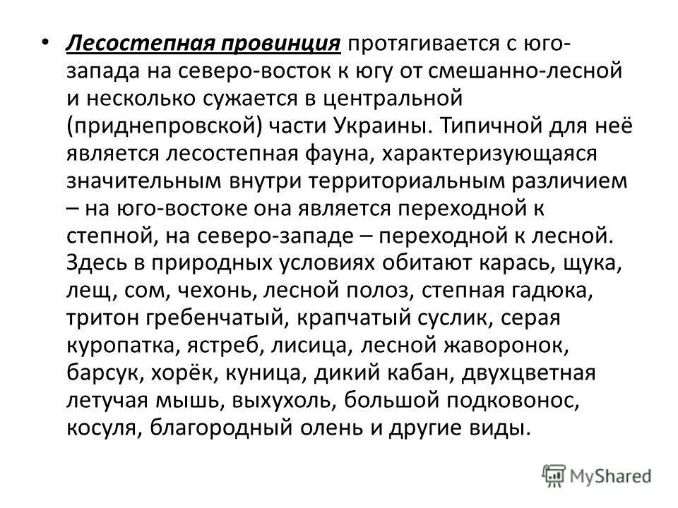 Лесостепная провинция протягивается с юго- запада на северо-восток к югу от смешанно-лесной и несколько сужается в центральной (приднепровской) части Украины. Типичной для неё является лесостепная фауна, характеризующаяся значительным внутри территор