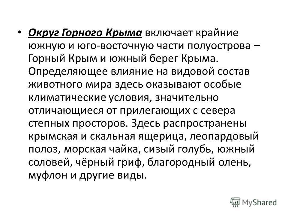 Округ Горного Крыма включает крайние южную и юго-восточную части полуострова – Горный Крым и южный берег Крыма. Определяющее влияние на видовой состав животного мира здесь оказывают особые климатические условия, значительно отличающиеся от прилегающи