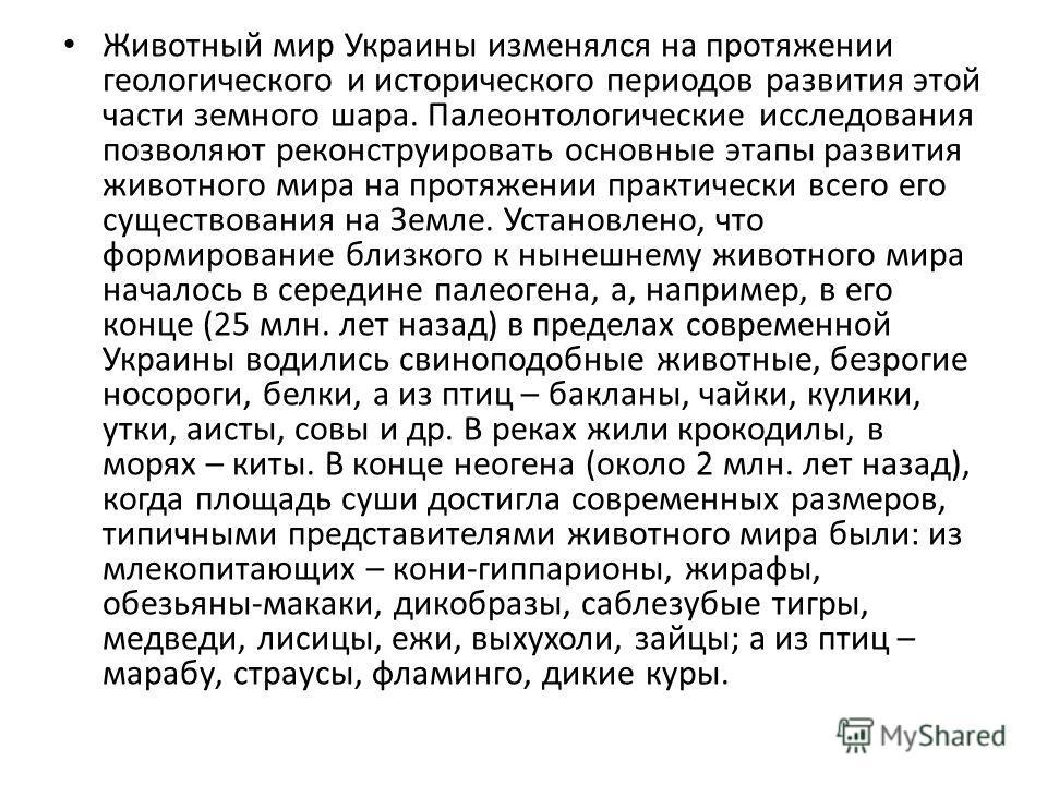 Животный мир Украины изменялся на протяжении геологического и исторического периодов развития этой части земного шара. Палеонтологические исследования позволяют реконструировать основные этапы развития животного мира на протяжении практически всего е